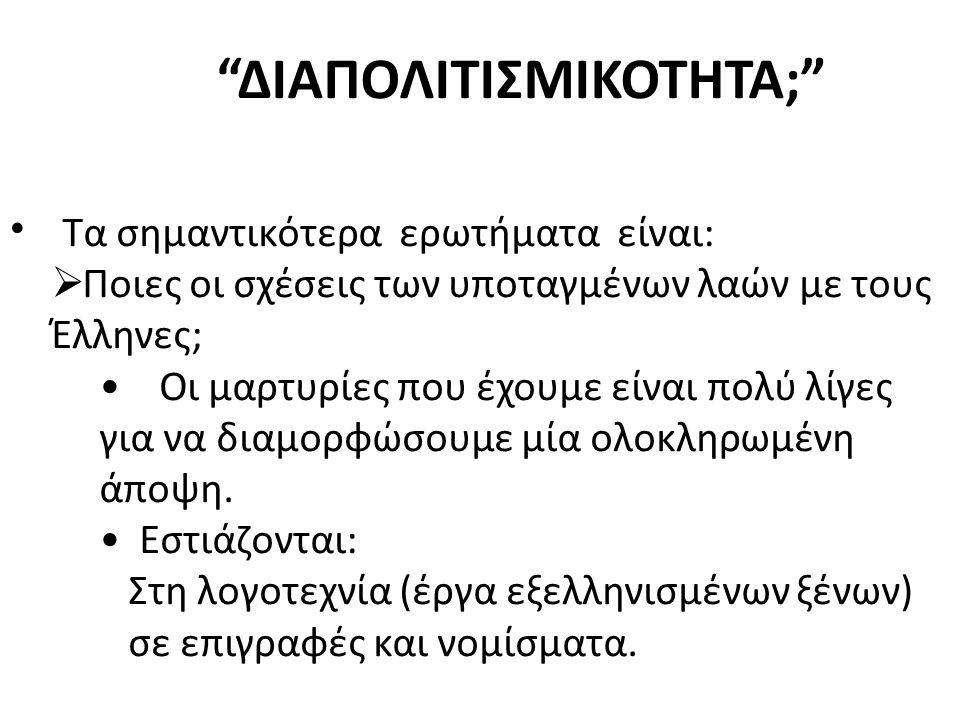 """""""ΔΙΑΠΟΛΙΤΙΣΜΙΚΟΤΗΤΑ;"""" Τα σημαντικότερα ερωτήματα είναι:  Ποιες οι σχέσεις των υποταγμένων λαών με τους Έλληνες; Οι μαρτυρίες που έχουμε είναι πολύ λί"""