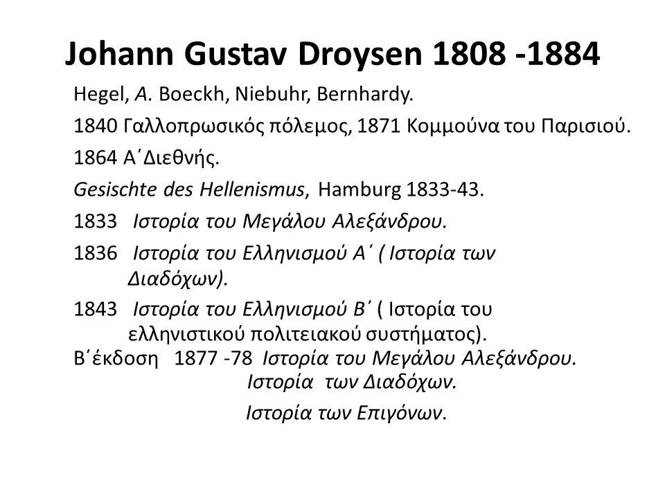 Johann Gustav Droysen 1808 -1884 Hegel, A. Boeckh, Niebuhr, Bernhardy. 1840 Γαλλοπρωσικός πόλεμος, 1871 Κομμούνα του Παρισιού. 1864 Α΄Διεθνής. Gesisch