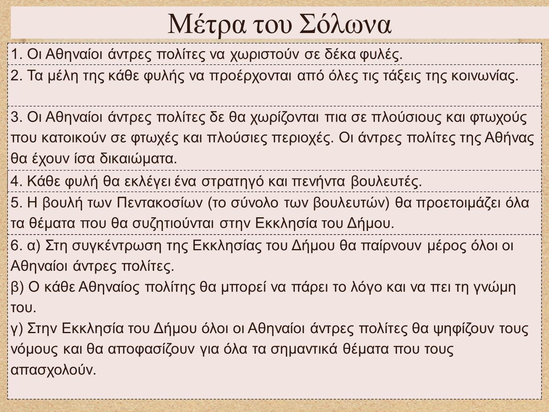 Μέτρα του Σόλωνα 1. Οι Αθηναίοι άντρες πολίτες να χωριστούν σε δέκα φυλές. 2. Τα μέλη της κάθε φυλής να προέρχονται από όλες τις τάξεις της κοινωνίας.