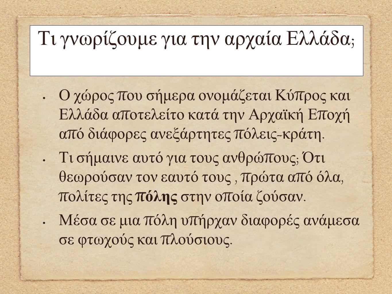 Τι γνωρίζουμε για την αρχαία Ελλάδα ; Ο χώρος π ου σήμερα ονομάζεται Κύ π ρος και Ελλάδα α π οτελείτο κατά την Αρχαϊκή Ε π οχή α π ό διάφορες ανεξάρτη