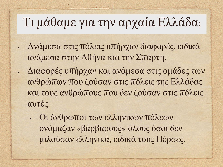 Τι μάθαμε για την αρχαία Ελλάδα ; Ανάμεσα στις π όλεις υ π ήρχαν διαφορές, ειδικά ανάμεσα στην Αθήνα και την Σ π άρτη. Διαφορές υ π ήρχαν και ανάμεσα
