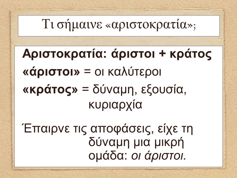 Αριστοκρατία: άριστοι + κράτος «άριστοι» = οι καλύτεροι «κράτος» = δύναμη, εξουσία, κυριαρχία Έπαιρνε τις αποφάσεις, είχε τη δύναμη μια μικρή ομάδα: ο