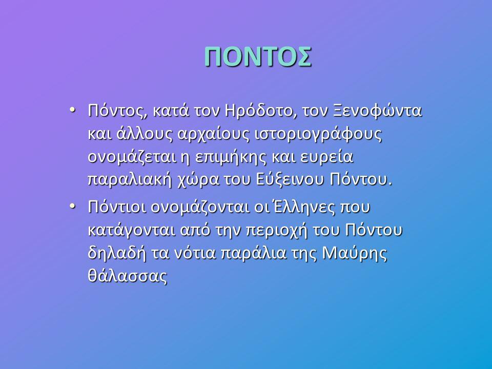 ΠΟΝΤΟΣ Πόντος, κατά τον Ηρόδοτο, τον Ξενοφώντα και άλλους αρχαίους ιστοριογράφους ονομάζεται η επιμήκης και ευρεία παραλιακή χώρα του Eύξεινου Πόντου.