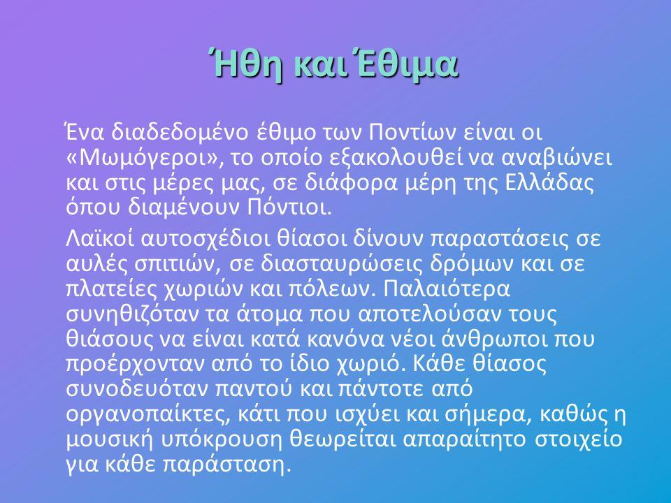 Ήθη και Έθιμα Ένα διαδεδομένο έθιμο των Ποντίων είναι οι «Μωμόγεροι», το οποίο εξακολουθεί να αναβιώνει και στις μέρες μας, σε διάφορα μέρη της Ελλάδας όπου διαμένουν Πόντιοι.
