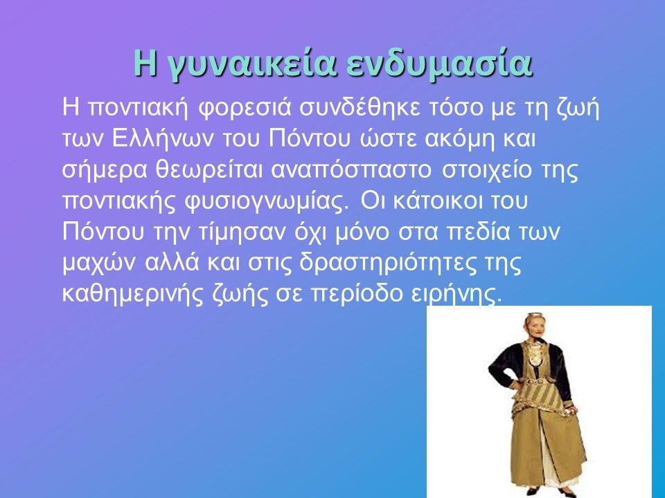 Η γυναικεία ενδυμασία Η ποντιακή φορεσιά συνδέθηκε τόσο με τη ζωή των Ελλήνων του Πόντου ώστε ακόμη και σήμερα θεωρείται αναπόσπαστο στοιχείο της ποντιακής φυσιογνωμίας.