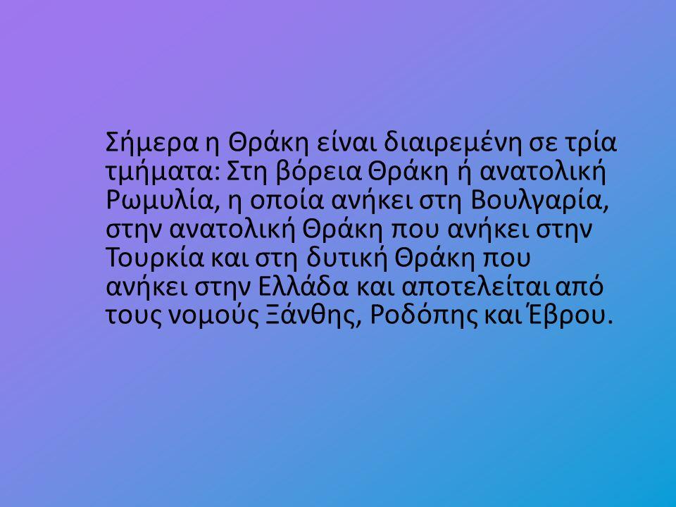 Σήμερα η Θράκη είναι διαιρεμένη σε τρία τμήματα: Στη βόρεια Θράκη ή ανατολική Ρωμυλία, η οποία ανήκει στη Βουλγαρία, στην ανατολική Θράκη που ανήκει στην Τουρκία και στη δυτική Θράκη που ανήκει στην Ελλάδα και αποτελείται από τους νομούς Ξάνθης, Ροδόπης και Έβρου.