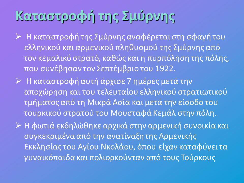 Καταστροφή της Σμύρνης  Η καταστροφή της Σμύρνης αναφέρεται στη σφαγή του ελληνικού και αρμενικού πληθυσμού της Σμύρνης από τον κεμαλικό στρατό, καθώς και η πυρπόληση της πόλης, που συνέβησαν τον Σεπτέμβριο του 1922.