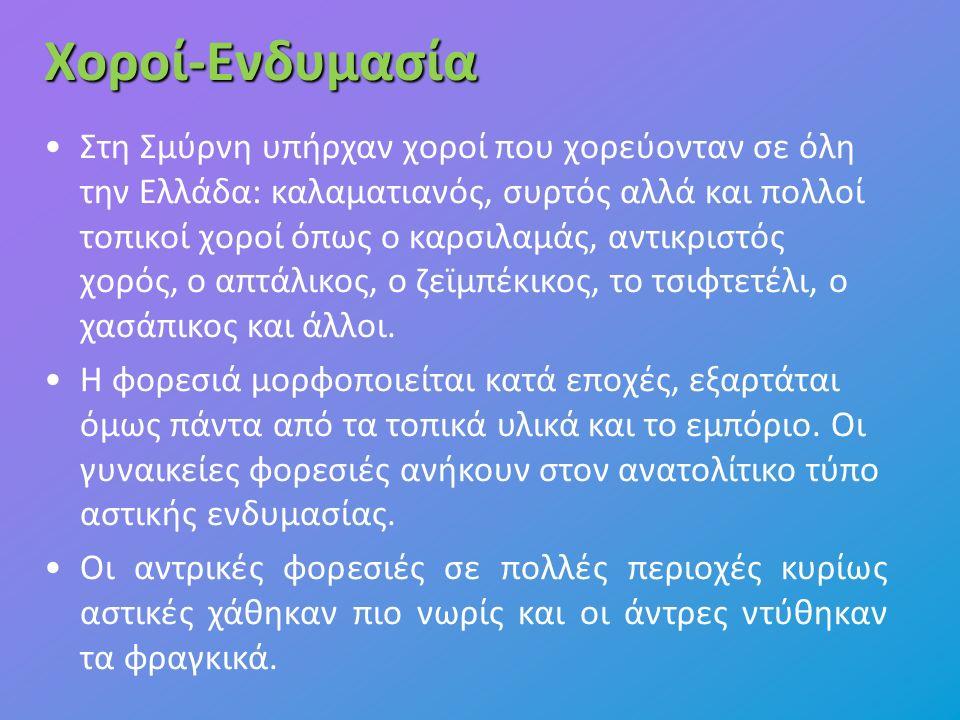 Χοροί-Ενδυμασία Στη Σμύρνη υπήρχαν χοροί που χορεύονταν σε όλη την Ελλάδα: καλαματιανός, συρτός αλλά και πολλοί τοπικοί χοροί όπως ο καρσιλαμάς, αντικριστός χορός, ο απτάλικος, ο ζεϊμπέκικος, το τσιφτετέλι, ο χασάπικος και άλλοι.