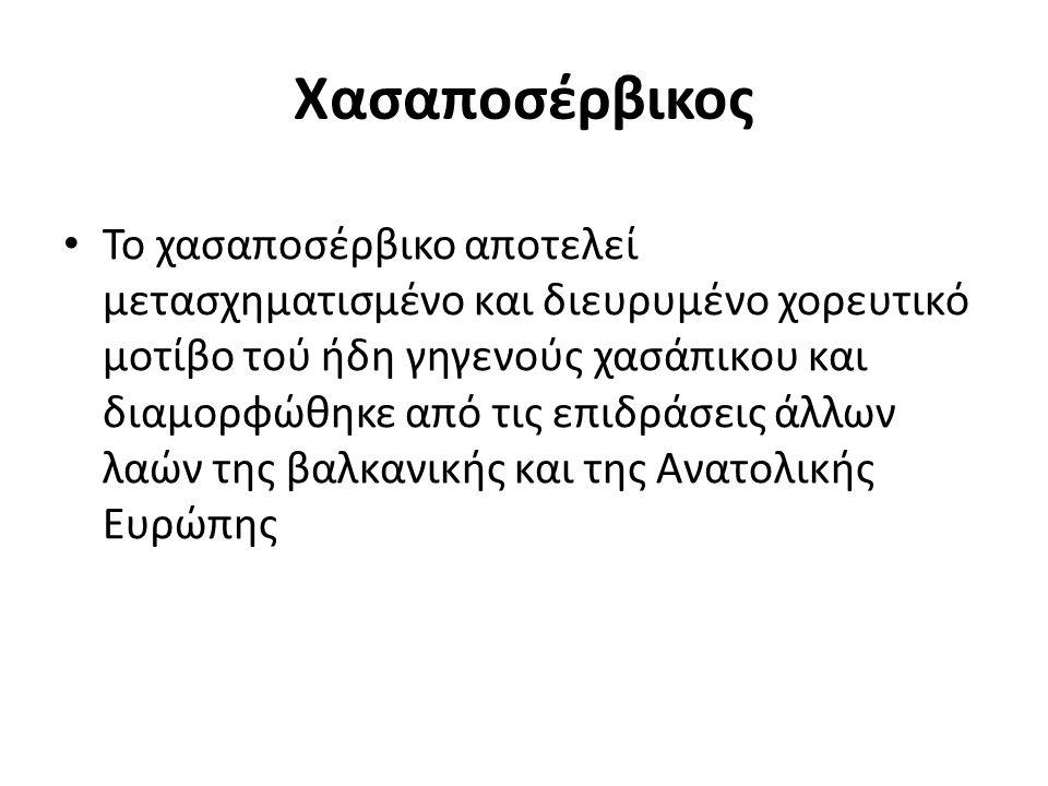 Χασαποσέρβικος Το χασαποσέρβικο αποτελεί μετασχηματισμένο και διευρυμένο χορευτικό μοτίβο τού ήδη γηγενούς χασάπικου και διαμορφώθηκε από τις επιδράσεις άλλων λαών της βαλκανικής και της Ανατολικής Ευρώπης