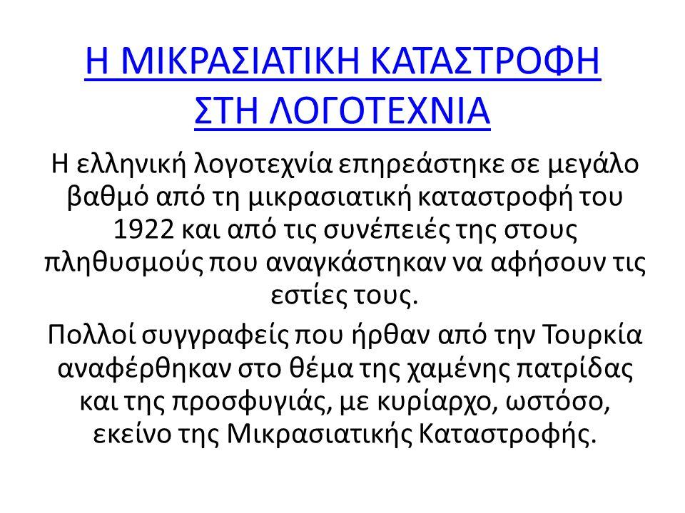 Η ΜΙΚΡΑΣΙΑΤΙΚΗ ΚΑΤΑΣΤΡΟΦΗ ΣΤΗ ΛΟΓΟΤΕΧΝΙΑ Η ΜΙΚΡΑΣΙΑΤΙΚΗ ΚΑΤΑΣΤΡΟΦΗ ΣΤΗ ΛΟΓΟΤΕΧΝΙΑ Η ελληνική λογοτεχνία επηρεάστηκε σε μεγάλο βαθμό από τη μικρασιατική καταστροφή του 1922 και από τις συνέπειές της στους πληθυσμούς που αναγκάστηκαν να αφήσουν τις εστίες τους.