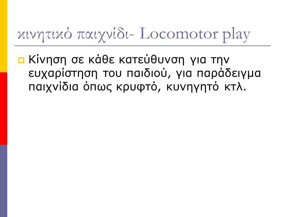 κινητικό παιχνίδι- Locomotor play  Κίνηση σε κάθε κατεύθυνση για την ευχαρίστηση του παιδιού, για παράδειγμα παιχνίδια όπως κρυφτό, κυνηγητό κτλ.