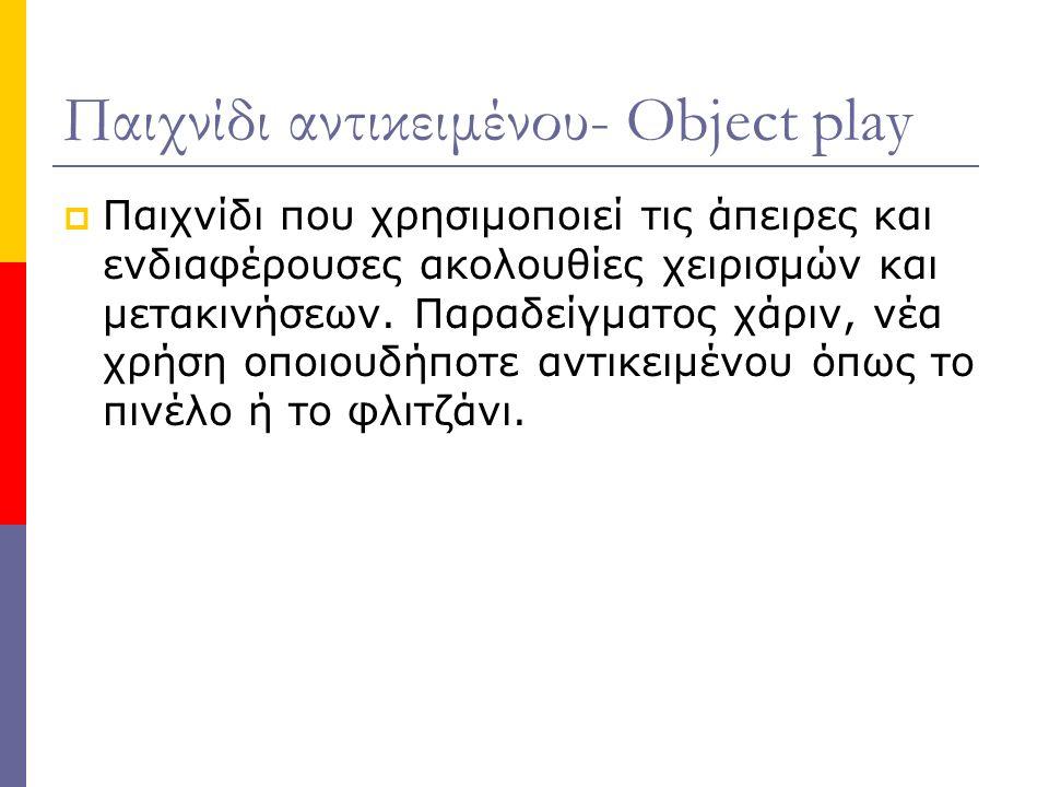 Παιχνίδι αντικειμένου- Object play  Παιχνίδι που χρησιμοποιεί τις άπειρες και ενδιαφέρουσες ακολουθίες χειρισμών και μετακινήσεων.