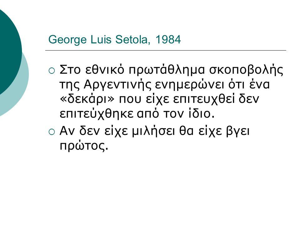 George Luis Setola, 1984  Στο εθνικό πρωτάθλημα σκοποβολής της Αργεντινής ενημερώνει ότι ένα «δεκάρι» που είχε επιτευχθεί δεν επιτεύχθηκε από τον ίδι