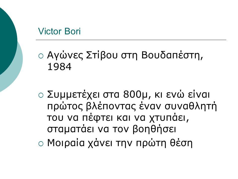 Victor Bori  Αγώνες Στίβου στη Βουδαπέστη, 1984  Συμμετέχει στα 800μ, κι ενώ είναι πρώτος βλέποντας έναν συναθλητή του να πέφτει και να χτυπάει, στα