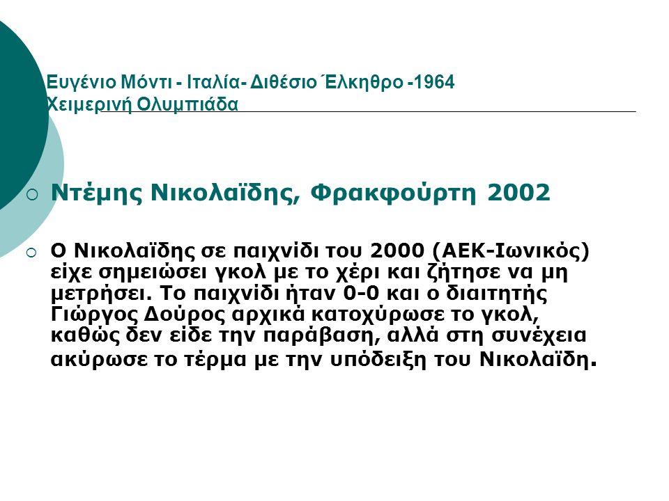 Eυγένιο Μόντι - Ιταλία- Διθέσιο Έλκηθρο -1964 Χειμερινή Ολυμπιάδα  Ντέμης Νικολαϊδης, Φρακφούρτη 2002  Ο Νικολαϊδης σε παιχνίδι του 2000 (ΑΕΚ-Ιωνικό