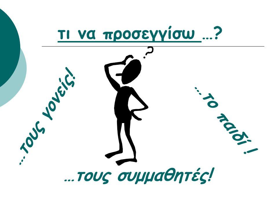 τι να προσεγγίσω …? …τους γονείς! …το παιδί ! …τους συμμαθητές!