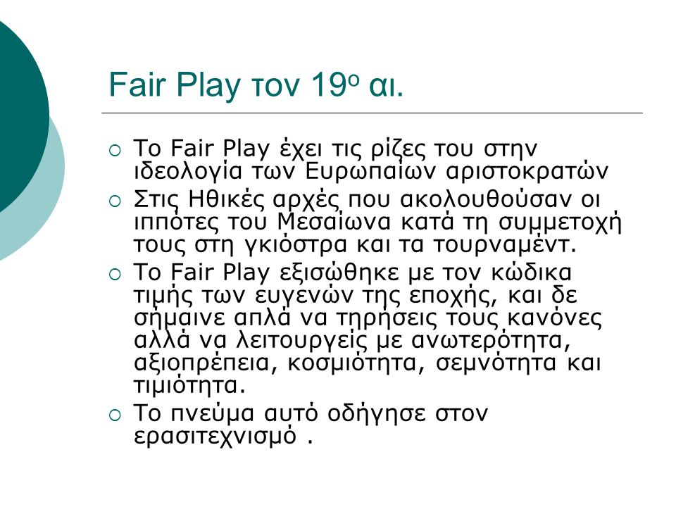 Fair Play τον 19 ο αι.  Το Fair Play έχει τις ρίζες του στην ιδεολογία των Ευρωπαίων αριστοκρατών  Στις Ηθικές αρχές που ακολουθούσαν οι ιππότες του