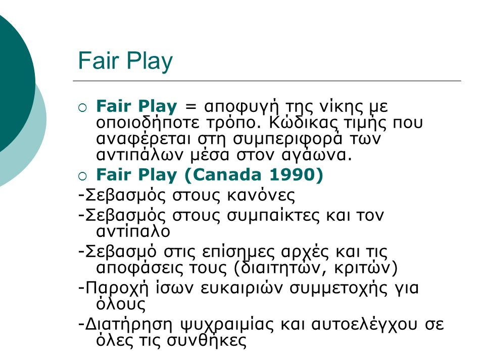 Fair Play  Fair Play = αποφυγή της νίκης με οποιοδήποτε τρόπο. Κώδικας τιμής που αναφέρεται στη συμπεριφορά των αντιπάλων μέσα στον αγάωνα.  Fair Pl