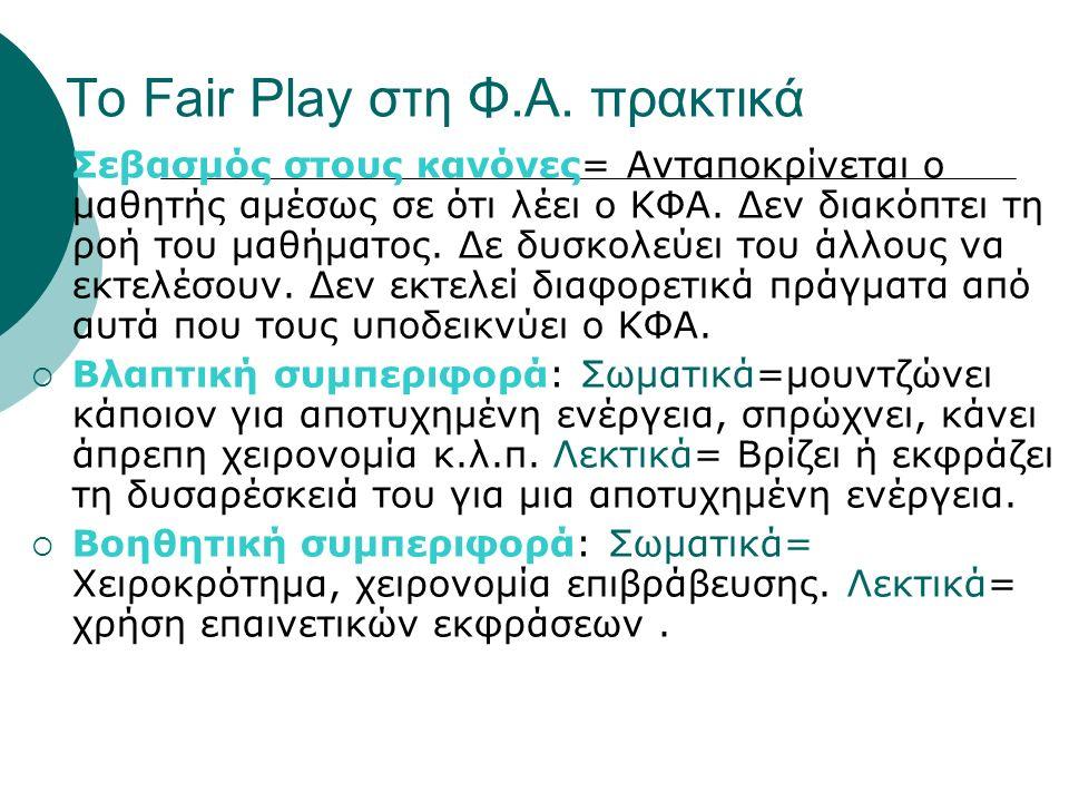 Το Fair Play στη Φ.Α. πρακτικά  Σεβασμός στους κανόνες= Ανταποκρίνεται ο μαθητής αμέσως σε ότι λέει ο ΚΦΑ. Δεν διακόπτει τη ροή του μαθήματος. Δε δυσ