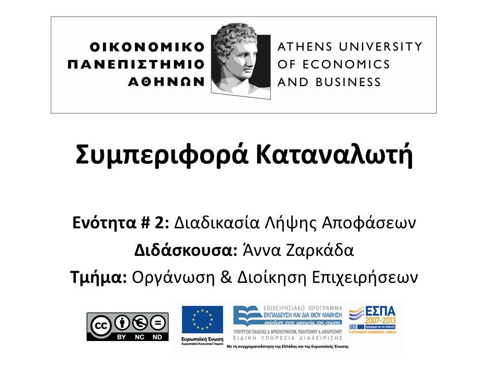 Ενότητα # 2: Διαδικασία Λήψης Αποφάσεων Διδάσκουσα: Άννα Ζαρκάδα Τμήμα: Οργάνωση & Διοίκηση Επιχειρήσεων Συμπεριφορά Καταναλωτή