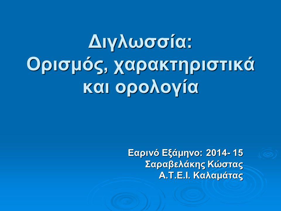 Διγλωσσία: Ορισμός, χαρακτηριστικά και ορολογία Εαρινό Εξάμηνο: 2014- 15 Σαραβελάκης Κώστας Α.Τ.Ε.Ι.