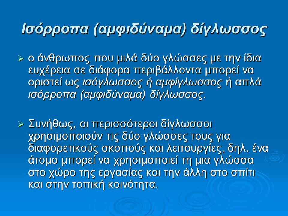 Ισόρροπα (αμφιδύναμα) δίγλωσσος  ο άνθρωπος που μιλά δύο γλώσσες με την ίδια ευχέρεια σε διάφορα περιβάλλοντα μπορεί να οριστεί ως ισόγλωσσος ή αμφίγλωσσος ή απλά ισόρροπα (αμφιδύναμα) δίγλωσσος.
