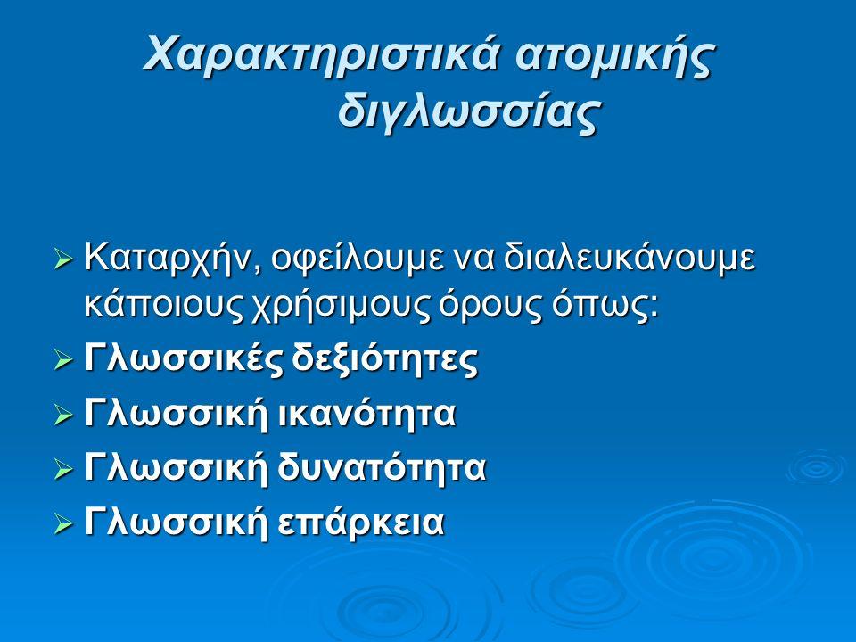 Χαρακτηριστικά ατομικής διγλωσσίας  Καταρχήν, οφείλουμε να διαλευκάνουμε κάποιους χρήσιμους όρους όπως:  Γλωσσικές δεξιότητες  Γλωσσική ικανότητα  Γλωσσική δυνατότητα  Γλωσσική επάρκεια