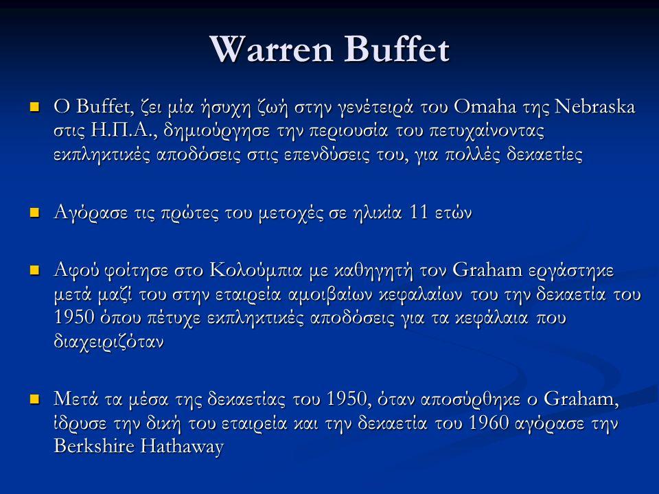 Warren Buffet Ο Buffet, ζει μία ήσυχη ζωή στην γενέτειρά του Omaha της Nebraska στις Η.Π.Α., δημιούργησε την περιουσία του πετυχαίνοντας εκπληκτικές αποδόσεις στις επενδύσεις του, για πολλές δεκαετίες Ο Buffet, ζει μία ήσυχη ζωή στην γενέτειρά του Omaha της Nebraska στις Η.Π.Α., δημιούργησε την περιουσία του πετυχαίνοντας εκπληκτικές αποδόσεις στις επενδύσεις του, για πολλές δεκαετίες Αγόρασε τις πρώτες του μετοχές σε ηλικία 11 ετών Αγόρασε τις πρώτες του μετοχές σε ηλικία 11 ετών Αφού φοίτησε στο Κολούμπια με καθηγητή τον Graham εργάστηκε μετά μαζί του στην εταιρεία αμοιβαίων κεφαλαίων του την δεκαετία του 1950 όπου πέτυχε εκπληκτικές αποδόσεις για τα κεφάλαια που διαχειριζόταν Αφού φοίτησε στο Κολούμπια με καθηγητή τον Graham εργάστηκε μετά μαζί του στην εταιρεία αμοιβαίων κεφαλαίων του την δεκαετία του 1950 όπου πέτυχε εκπληκτικές αποδόσεις για τα κεφάλαια που διαχειριζόταν Μετά τα μέσα της δεκαετίας του 1950, όταν αποσύρθηκε ο Graham, ίδρυσε την δική του εταιρεία και την δεκαετία του 1960 αγόρασε την Berkshire Hathaway Μετά τα μέσα της δεκαετίας του 1950, όταν αποσύρθηκε ο Graham, ίδρυσε την δική του εταιρεία και την δεκαετία του 1960 αγόρασε την Berkshire Hathaway