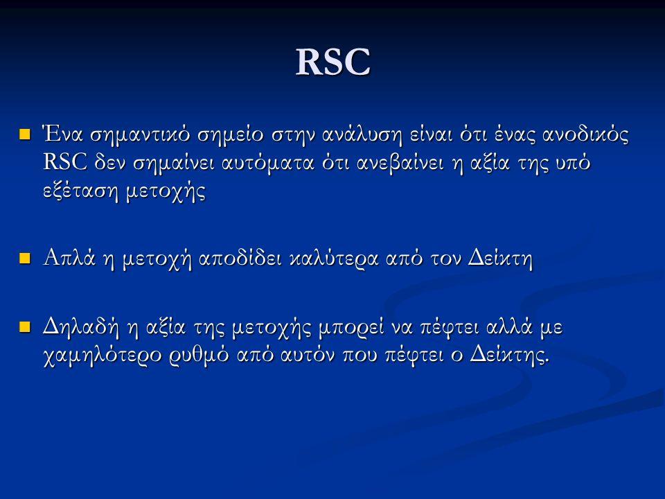 RSC Ένα σημαντικό σημείο στην ανάλυση είναι ότι ένας ανοδικός RSC δεν σημαίνει αυτόματα ότι ανεβαίνει η αξία της υπό εξέταση μετοχής Ένα σημαντικό σημείο στην ανάλυση είναι ότι ένας ανοδικός RSC δεν σημαίνει αυτόματα ότι ανεβαίνει η αξία της υπό εξέταση μετοχής Απλά η μετοχή αποδίδει καλύτερα από τον Δείκτη Απλά η μετοχή αποδίδει καλύτερα από τον Δείκτη Δηλαδή η αξία της μετοχής μπορεί να πέφτει αλλά με χαμηλότερο ρυθμό από αυτόν που πέφτει ο Δείκτης.