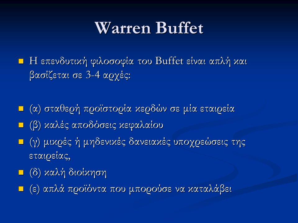 Warren Buffet Η επενδυτική φιλοσοφία του Buffet είναι απλή και βασίζεται σε 3-4 αρχές: Η επενδυτική φιλοσοφία του Buffet είναι απλή και βασίζεται σε 3-4 αρχές: (α) σταθερή προϊστορία κερδών σε μία εταιρεία (α) σταθερή προϊστορία κερδών σε μία εταιρεία (β) καλές αποδόσεις κεφαλαίου (β) καλές αποδόσεις κεφαλαίου (γ) μικρές ή μηδενικές δανειακές υποχρεώσεις της εταιρείας, (γ) μικρές ή μηδενικές δανειακές υποχρεώσεις της εταιρείας, (δ) καλή διοίκηση (δ) καλή διοίκηση (ε) απλά προϊόντα που μπορούσε να καταλάβει (ε) απλά προϊόντα που μπορούσε να καταλάβει
