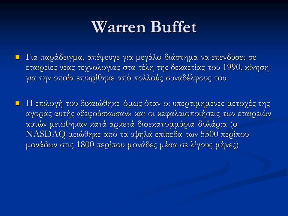 Warren Buffet Για παράδειγμα, απέφευγε για μεγάλο διάστημα να επενδύσει σε εταιρείες νέας τεχνολογίας στα τέλη της δεκαετίας του 1990, κίνηση για την οποία επικρίθηκε από πολλούς συναδέλφους του Για παράδειγμα, απέφευγε για μεγάλο διάστημα να επενδύσει σε εταιρείες νέας τεχνολογίας στα τέλη της δεκαετίας του 1990, κίνηση για την οποία επικρίθηκε από πολλούς συναδέλφους του Η επιλογή του δικαιώθηκε όμως όταν οι υπερτιμημένες μετοχές της αγοράς αυτής «ξεφούσκωσαν» και οι κεφαλαιοποιήσεις των εταιρειών αυτών μειώθηκαν κατά αρκετά δισεκατομμύρια δολάρια (ο NASDAQ μειώθηκε από τα υψηλά επίπεδα των 5500 περίπου μονάδων στις 1800 περίπου μονάδες μέσα σε λίγους μήνες) Η επιλογή του δικαιώθηκε όμως όταν οι υπερτιμημένες μετοχές της αγοράς αυτής «ξεφούσκωσαν» και οι κεφαλαιοποιήσεις των εταιρειών αυτών μειώθηκαν κατά αρκετά δισεκατομμύρια δολάρια (ο NASDAQ μειώθηκε από τα υψηλά επίπεδα των 5500 περίπου μονάδων στις 1800 περίπου μονάδες μέσα σε λίγους μήνες)