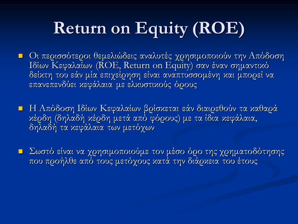 Return on Equity (ROE) Οι περισσότεροι θεμελιώδεις αναλυτές χρησιμοποιούν την Απόδοση Ιδίων Κεφαλαίων (ROE, Return on Equity) σαν έναν σημαντικό δείκτη του εάν μία επιχείρηση είναι αναπτυσσομένη και μπορεί να επανεπενδύει κεφάλαια με ελκυστικούς όρους Οι περισσότεροι θεμελιώδεις αναλυτές χρησιμοποιούν την Απόδοση Ιδίων Κεφαλαίων (ROE, Return on Equity) σαν έναν σημαντικό δείκτη του εάν μία επιχείρηση είναι αναπτυσσομένη και μπορεί να επανεπενδύει κεφάλαια με ελκυστικούς όρους Η Απόδοση Ιδίων Κεφαλαίων βρίσκεται εάν διαιρεθούν τα καθαρά κέρδη (δηλαδή κέρδη μετά από φόρους) με τα ίδια κεφάλαια, δηλαδή τα κεφάλαια των μετόχων Η Απόδοση Ιδίων Κεφαλαίων βρίσκεται εάν διαιρεθούν τα καθαρά κέρδη (δηλαδή κέρδη μετά από φόρους) με τα ίδια κεφάλαια, δηλαδή τα κεφάλαια των μετόχων Σωστό είναι να χρησιμοποιούμε τον μέσο όρο της χρηματοδότησης που προήλθε από τους μετόχους κατά την διάρκεια του έτους Σωστό είναι να χρησιμοποιούμε τον μέσο όρο της χρηματοδότησης που προήλθε από τους μετόχους κατά την διάρκεια του έτους