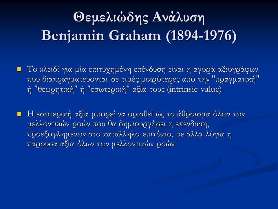 Θεμελιώδης Ανάλυση Benjamin Graham (1894-1976) Το κλειδί για μία επιτυχημένη επένδυση είναι η αγορά αξιογράφων που διαπραγματεύονται σε τιμές μικρότερες από την πραγματική ή θεωρητική ή εσωτερική αξία τους (intrinsic value) Το κλειδί για μία επιτυχημένη επένδυση είναι η αγορά αξιογράφων που διαπραγματεύονται σε τιμές μικρότερες από την πραγματική ή θεωρητική ή εσωτερική αξία τους (intrinsic value) Η εσωτερική αξία μπορεί να ορισθεί ως το άθροισμα όλων των μελλοντικών ροών που θα δημιουργήσει η επένδυση, προεξοφλημένων στο κατάλληλο επιτόκιο, με άλλα λόγια η παρούσα αξία όλων των μελλοντικών ροών Η εσωτερική αξία μπορεί να ορισθεί ως το άθροισμα όλων των μελλοντικών ροών που θα δημιουργήσει η επένδυση, προεξοφλημένων στο κατάλληλο επιτόκιο, με άλλα λόγια η παρούσα αξία όλων των μελλοντικών ροών