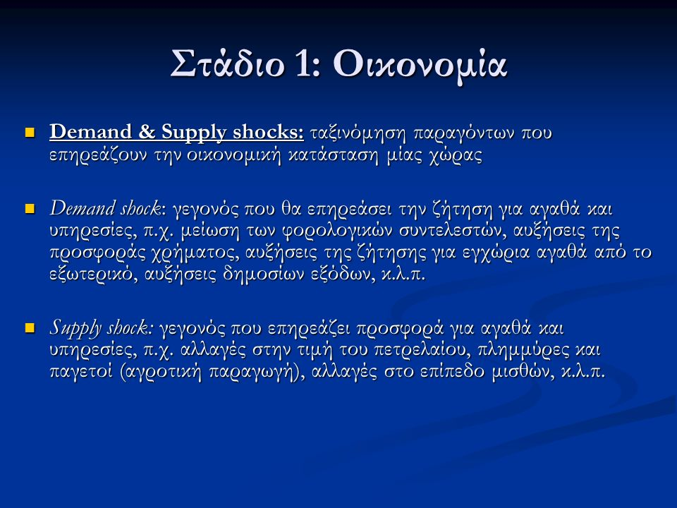 Στάδιο 1: Οικονομία Demand & Supply shocks: ταξινόμηση παραγόντων που επηρεάζουν την οικονομική κατάσταση μίας χώρας Demand & Supply shocks: ταξινόμηση παραγόντων που επηρεάζουν την οικονομική κατάσταση μίας χώρας Demand shock: γεγονός που θα επηρεάσει την ζήτηση για αγαθά και υπηρεσίες, π.χ.