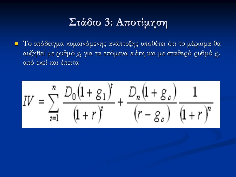 Στάδιο 3: Αποτίμηση Το υπόδειγμα κυμαινόμενης ανάπτυξης υποθέτει ότι το μέρισμα θα αυξηθεί με ρυθμό g 1 για τα επόμενα n έτη και με σταθερό ρυθμό g 2 από εκεί και έπειτα Το υπόδειγμα κυμαινόμενης ανάπτυξης υποθέτει ότι το μέρισμα θα αυξηθεί με ρυθμό g 1 για τα επόμενα n έτη και με σταθερό ρυθμό g 2 από εκεί και έπειτα