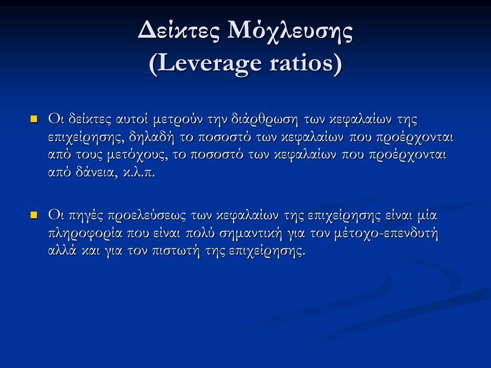 Δείκτες Μόχλευσης (Leverage ratios) Οι δείκτες αυτοί μετρούν την διάρθρωση των κεφαλαίων της επιχείρησης, δηλαδή το ποσοστό των κεφαλαίων που προέρχονται από τους μετόχους, το ποσοστό των κεφαλαίων που προέρχονται από δάνεια, κ.λ.π.