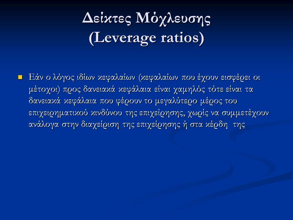 Δείκτες Μόχλευσης (Leverage ratios) Εάν ο λόγος ιδίων κεφαλαίων (κεφαλαίων που έχουν εισφέρει οι μέτοχοι) προς δανειακά κεφάλαια είναι χαμηλός τότε είναι τα δανειακά κεφάλαια που φέρουν το μεγαλύτερο μέρος του επιχειρηματικού κινδύνου της επιχείρησης, χωρίς να συμμετέχουν ανάλογα στην διαχείριση της επιχείρησης ή στα κέρδη της Εάν ο λόγος ιδίων κεφαλαίων (κεφαλαίων που έχουν εισφέρει οι μέτοχοι) προς δανειακά κεφάλαια είναι χαμηλός τότε είναι τα δανειακά κεφάλαια που φέρουν το μεγαλύτερο μέρος του επιχειρηματικού κινδύνου της επιχείρησης, χωρίς να συμμετέχουν ανάλογα στην διαχείριση της επιχείρησης ή στα κέρδη της