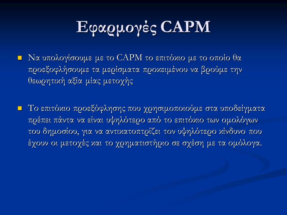 Εφαρμογές CAPM Να υπολογίσουμε με το CAPM το επιτόκιο με το οποίο θα προεξοφλήσουμε τα μερίσματα προκειμένου να βρούμε την θεωρητική αξία μίας μετοχής Να υπολογίσουμε με το CAPM το επιτόκιο με το οποίο θα προεξοφλήσουμε τα μερίσματα προκειμένου να βρούμε την θεωρητική αξία μίας μετοχής Το επιτόκιο προεξόφλησης που χρησιμοποιούμε στα υποδείγματα πρέπει πάντα να είναι υψηλότερο από το επιτόκιο των ομολόγων του δημοσίου, για να αντικατοπτρίζει τον υψηλότερο κίνδυνο που έχουν οι μετοχές και το χρηματιστήριο σε σχέση με τα ομόλογα.