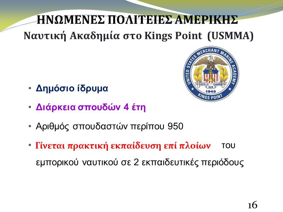 ΗΝΩΜΕΝΕΣ ΠΟΛΙΤΕΙΕΣ ΑΜΕΡΙΚΗΣ Ναυτική Ακαδημία στο Kings Point (USMMA) Δημόσιο ίδρυμα Διάρκεια σπουδών 4 έτη Αριθμός σπουδαστών περίπου 950 Γίνεται πρακτική εκπαίδευση επί πλοίων του εμπορικού ναυτικού σε 2 εκπαιδευτικές περιόδους 16 Γίνεται πρακτική εκπαίδευση επί πλοίων