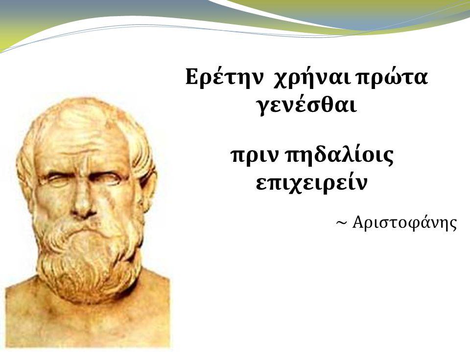 Ερέτην χρήναι πρώτα γενέσθαι πριν πηδαλίοις επιχειρείν ~ Αριστοφάνης