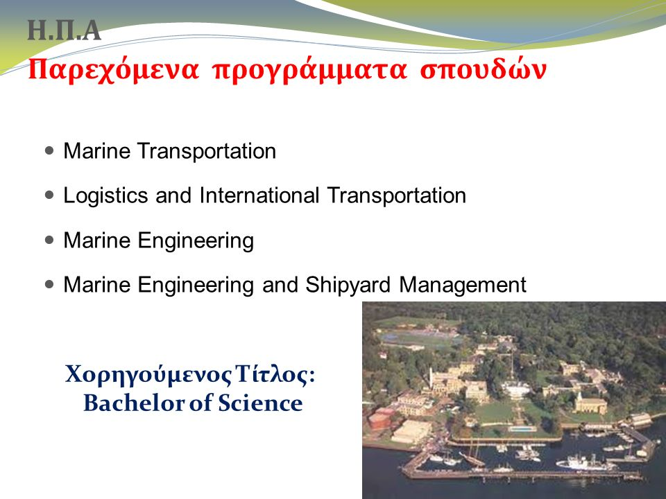 Παρεχόμενα προγράμματα σπουδών Marine Transportation Logistics and International Transportation Marine Engineering Marine Engineering and Shipyard Management 20 Χορηγούμενος Τίτλος: Bachelor of Science Η.Π.Α