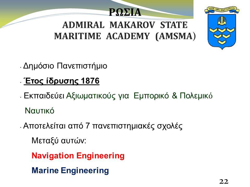 22 ΡΩΣΙΑ ADMIRAL MAKAROV STATE MARITIME ACADEMY (AMSMA ) Δημόσιο Πανεπιστήμιο Έτος ίδρυσης 1876 Εκπαιδεύει Aξιωματικούς για Εμπορικό & Πολεμικ ὀ Ναυτικό Αποτελείται από 7 πανεπιστημιακές σχολές Μεταξύ αυτών: Navigation Engineering Marine Engineering