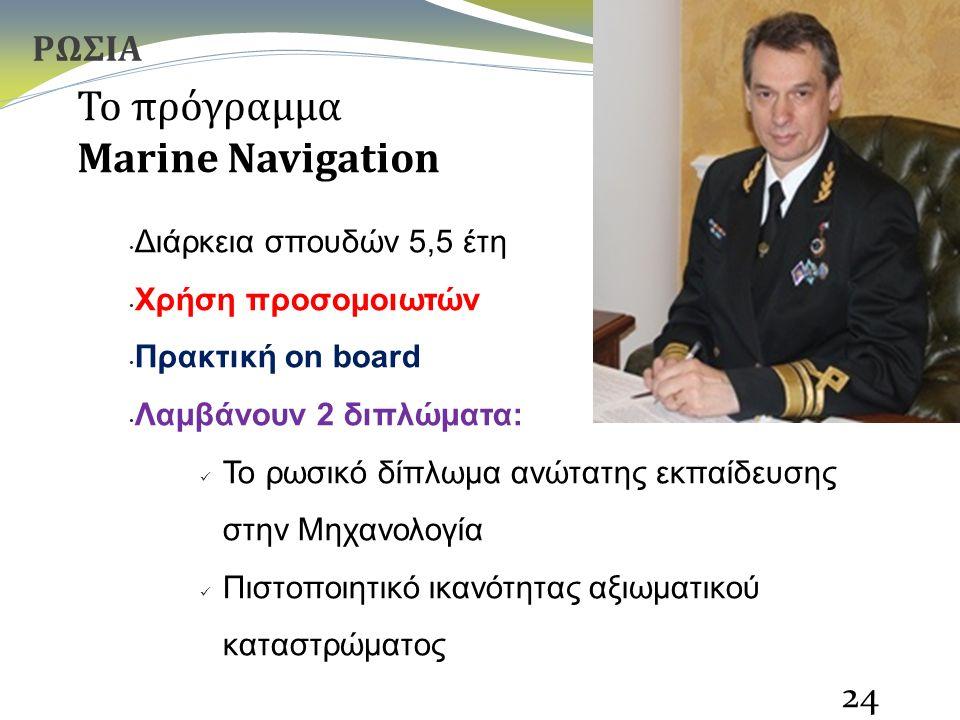 24 Διάρκεια σπουδών 5,5 έτη Χρήση προσομοιωτών Πρακτική on board Λαμβάνουν 2 διπλώματα: Το ρωσικό δίπλωμα ανώτατης εκπαίδευσης στην Μηχανολογία Πιστοποιητικό ικανότητας αξιωματικού καταστρώματος Το πρόγραμμα Marine Navigation ΡΩΣΙΑ