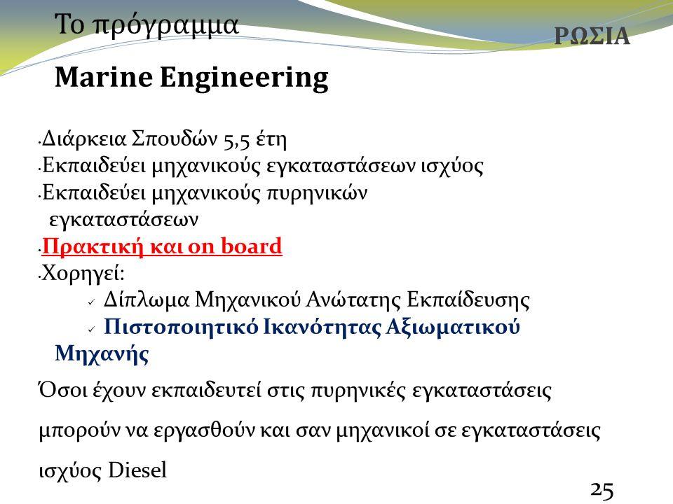 25 ΡΩΣΙΑ Διάρκεια Σπουδών 5,5 έτη Εκπαιδεύει μηχανικούς εγκαταστάσεων ισχύος Εκπαιδεύει μηχανικούς πυρηνικών εγκαταστάσεων Πρακτική και on board Χορηγεί: Δίπλωμα Μηχανικού Ανώτατης Εκπαίδευσης Πιστοποιητικό Ικανότητας Αξιωματικού Μηχανής Όσοι έχουν εκπαιδευτεί στις πυρηνικές εγκαταστάσεις μπορούν να εργασθούν και σαν μηχανικοί σε εγκαταστάσεις ισχύος Diesel Το πρόγραμμα Marine Engineering
