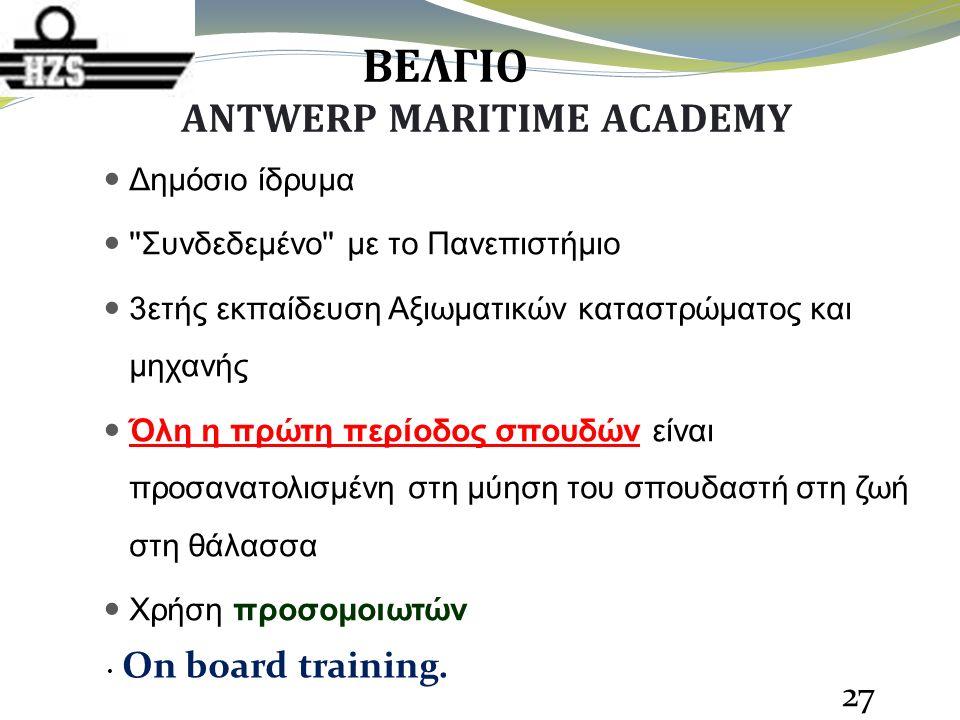 ΒΕΛΓΙΟ ANTWERP MARITIME ACADEMY Δημόσιο ίδρυμα Συνδεδεμένo με το Πανεπιστήμιο 3ετής εκπαίδευση Αξιωματικών καταστρώματος και μηχανής Όλη η πρώτη περίοδος σπουδών είναι προσανατολισμένη στη μύηση του σπουδαστή στη ζωή στη θάλασσα Χρήση προσομοιωτών 27 Οn board training.