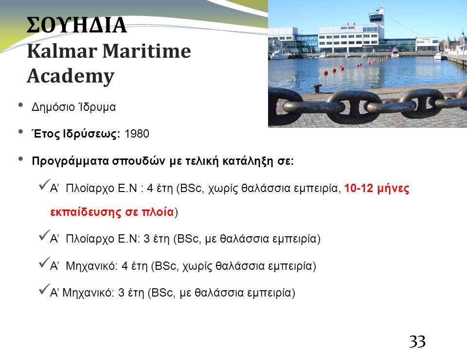 ΣΟΥΗΔΙΑ Kalmar Maritime Academy Δημόσιο Ίδρυμα Έτος Ιδρύσεως: 1980 Προγράμματα σπουδών με τελική κατάληξη σε: Α' Πλοίαρχο Ε.Ν : 4 έτη (BSc, χωρίς θαλάσσια εμπειρία, 10-12 μήνες εκπαίδευσης σε πλοία) Α' Πλοίαρχο Ε.Ν: 3 έτη (BSc, με θαλάσσια εμπειρία) Α' Μηχανικό: 4 έτη (BSc, χωρίς θαλάσσια εμπειρία) Α' Μηχανικό: 3 έτη (BSc, με θαλάσσια εμπειρία) 33