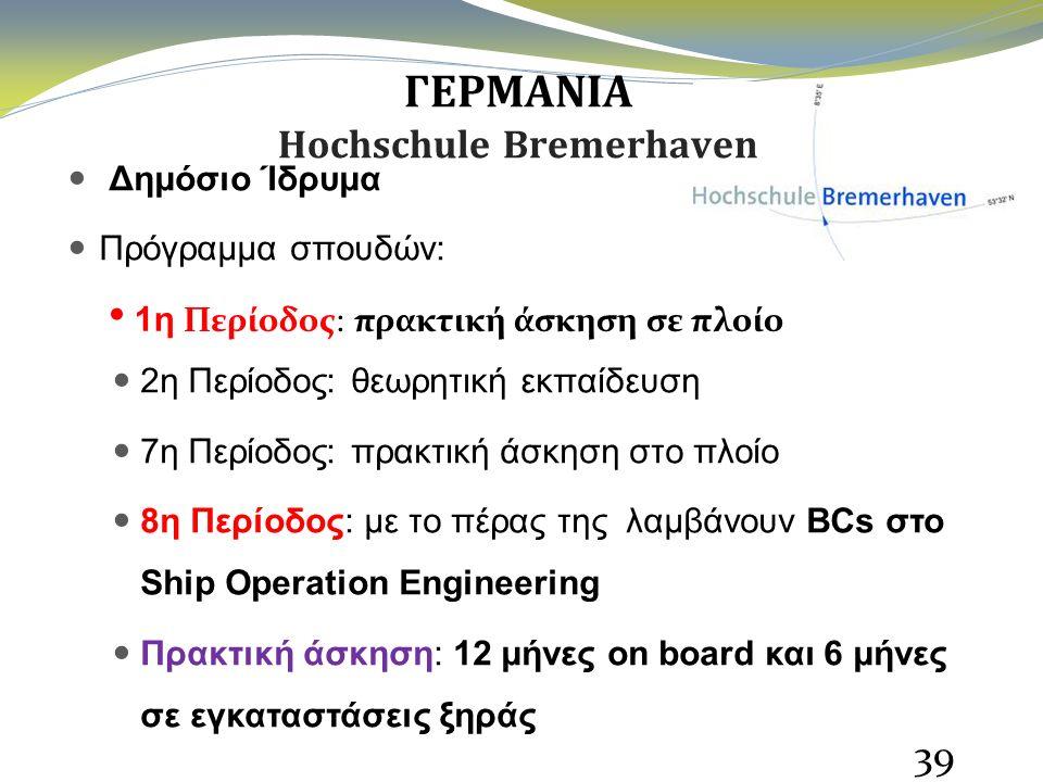 ΓΕΡΜΑΝΙΑ Hochschule Bremerhaven Δημόσιο Ίδρυμα Πρόγραμμα σπουδών: 1η Περίοδος: πρακτική άσκηση σε πλοίο 2η Περίοδος: θεωρητική εκπαίδευση 7η Περίοδος: πρακτική άσκηση στο πλοίο 8η Περίοδος: με το πέρας της λαμβάνουν BCs στο Ship Operation Engineering Πρακτική άσκηση: 12 μήνες on board και 6 μήνες σε εγκαταστάσεις ξηράς 39 1η Περίοδος: πρακτική άσκηση σε πλοίο