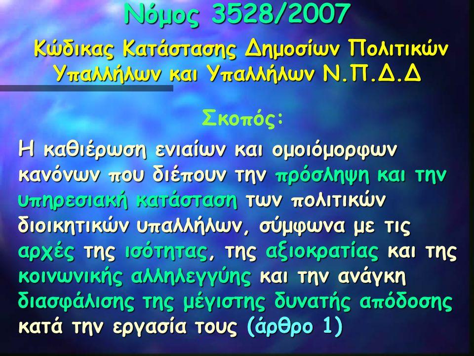 Νόμος 3528/2007 Κώδικας Κατάστασης Δημοσίων Πολιτικών Υπαλλήλων και Υπαλλήλων Ν.Π.Δ.Δ Σκοπός: Η καθιέρωση ενιαίων και ομοιόμορφων κανόνων που διέπουν
