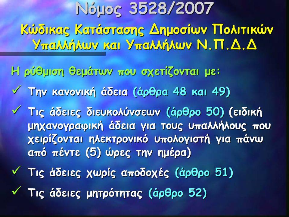 Νόμος 3528/2007 Κώδικας Κατάστασης Δημοσίων Πολιτικών Υπαλλήλων και Υπαλλήλων Ν.Π.Δ.Δ Η ρύθμιση θεμάτων που σχετίζονται με: Την κανονική άδεια (άρθρα