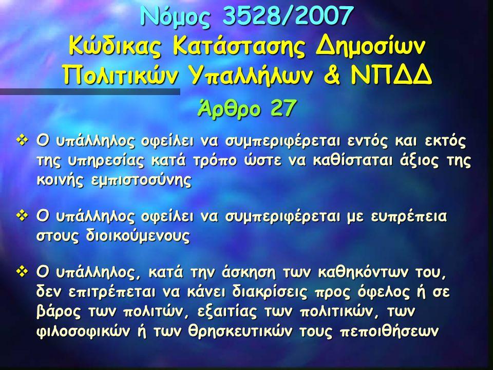 Νόμος 3528/2007 Κώδικας Κατάστασης Δημοσίων Πολιτικών Υπαλλήλων & ΝΠΔΔ Άρθρο 27  Ο υπάλληλος οφείλει να συμπεριφέρεται εντός και εκτός της υπηρεσίας